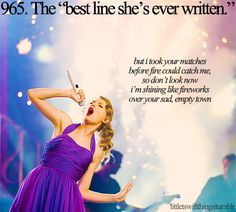 "What's the best line you've ever written?                         ""Oh, it's probably a line in the bridge of Dear John. It says, ""I took your matches before fire could catch me, so don't look now. I'm shining like fireworks over your sad, empty town. -Taylor Swift"