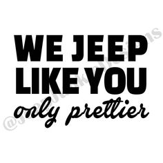 We Jeep Like You, Only Prettier - Jeep Custom Vinyl Decals Jeep Wrangler Stickers, Jeep Stickers, Jeep Decals, Truck Decals, Vinyl Decals, Wrangler Jeep, Vehicle Decals, Jeep Wrangler Accessories, Jeep Accessories
