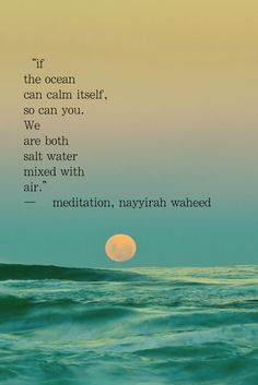 If the ocean can calm itself, so can you. We are both salt water mixed with air. -– meditation, nayyirah waheed