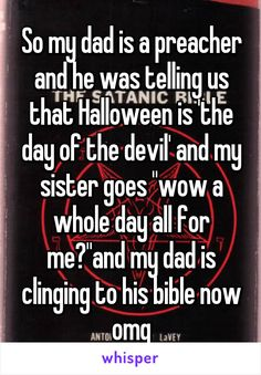"""So my dad is a preacher and he was telling us that Halloween is 'the day of the devil' and my sister goes """"wow a whole day all for me?""""and my dad is clinging to his bible now omg"""