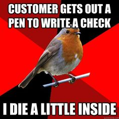 customer gets out a pen to write a check i die a little insi - retail robin
