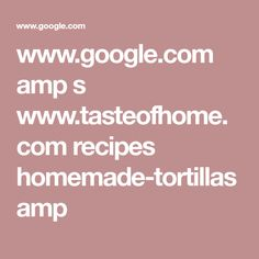 www.google.com amp s www.tasteofhome.com recipes homemade-tortillas amp