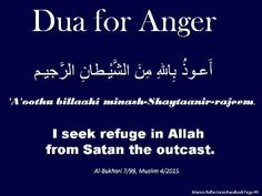 #Dua for anger:  1. 'A'oothu billaahi minash-Shaytaanir-rajeem.  2. I seek refuge in Allah from Satan the outcast.