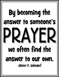 By becoming the answer to someone's prayer we often find the answer to our own. -Dieter F. Uchtdorf