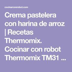 Crema pastelera con harina de arroz | Recetas Thermomix. Cocinar con robot Thermomix TM31 TM5, recetas fáciles, menús completos, tradicionales.