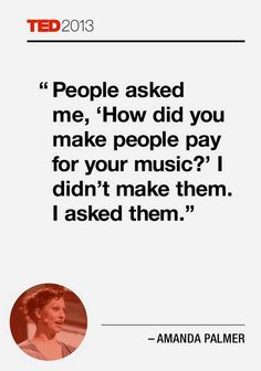 """""""People asked me, 'How did you make people pay for your music?' I didn't make them. I asked them.""""  – Amanda Palmer"""