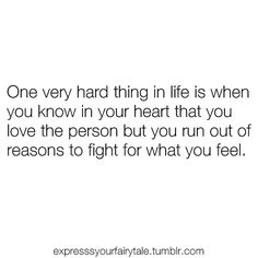 one very hard thing in life is when you know in your heart that you love the person but you run out of reasons to fight for what you feel. :/ so incredibly true.