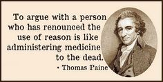 """To argue with a person who has renounced the use of reason is like administering medicine to the dead."" ~ Thomas Paine"