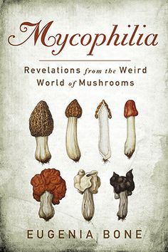 Mycophilia | Revelations from the Weird World of Mushrooms by Eugenia Bone | Organic Spa Magazine | Books & Reading List