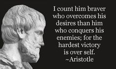 I count him braver who overcomes his desires than him who conquers his enemies; for the hardest victory is over self. ~Aristotle lynn and rick, aristotle, quote, daily quote, brave, bravery, overcome, desire, conquer, enemy, enemies, victory, self, triumph, success, personal development, self control,