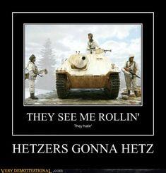 Hetzers Gonna Hetz,  Catch phrase from World of Tanks.