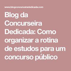 Blog da Concurseira Dedicada: Como organizar a rotina de estudos para um concurso público