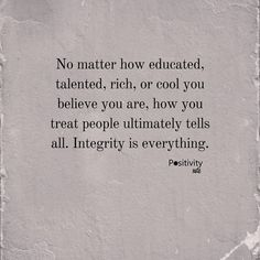 No matter how educated talented rich or cool you believe you are how you treat people ultimately tells all. Integrity is everything. #positivitynote #quote