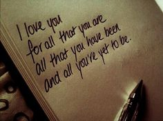 I love you for all that you are, all that you have been, and all you're yet to be