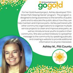 """Ashley W. has wowed us by earning her Gold Award! Ashley developed a program to bring awareness to the benefits of public parks called """"Elm Street Park Helping Hands"""". She organized multiple service projects to improve parks in her community and spread the word about what she was doing by speaking publicly and creating a website!  Great job, Girl Scout!"""