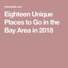 Eighteen Unique Places to Go in the Bay Area in 2018