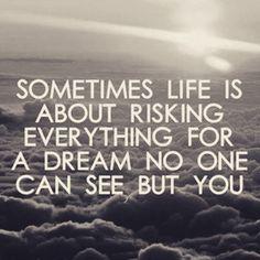 Manchmal geht es im Leben darum alles für einen Traum zu riskieren den niemand sehen kannst als Du