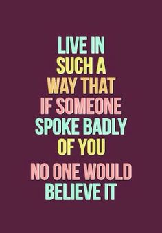 Live in such a way that if someone spoke badly of you -- no one would believe it.