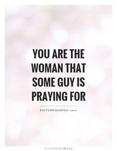 You are the woman that some guy is praying for. Woman quotes on http://PictureQuotes.com.
