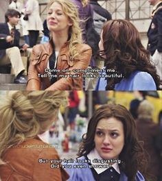 """Come on, compliment me! Tell me my hair looks beautiful."" ""But your hair looks disgusting. Did you even shower?"" LOVE gossip girl!"