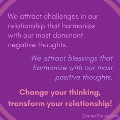 We attract that which harmonizes with our most dominant thoughts, positive & negative. Change your thinking, transform your relationship!