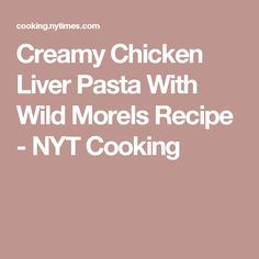 Creamy Chicken Liver Pasta With Wild Morels Recipe - NYT Cooking