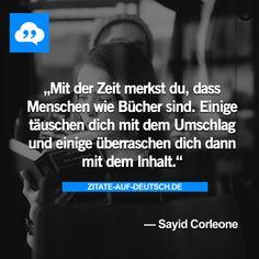 Mit der Zeit merkst du, dass Menschen wie Bücher sind. Einige täuschen dich mit dem Umschlag und einige überraschen dich dann mit dem Inhalt. — Sayid Corleone