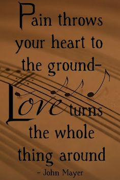 """Snippet from John Mayer's song, The Heart of Life. """"Pain throws your heart to the ground- love turns the whole thing around."""""""