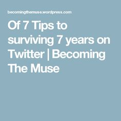 7 Tips to surviving 7 years on Twitter | Becoming The Muse