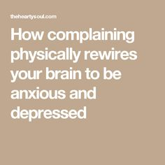 How complaining physically rewires your brain to be anxious and depressed
