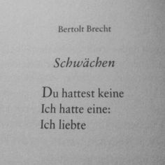 flawberry: Weakness by Bertolt Brecht You had none I had one: I loved f. - flawberry: Weakness by Bertolt Brecht You had none I had one: I loved flawberry: Weakness - Poem Quotes, Words Quotes, Best Quotes, Sayings, German Quotes, Love Hurts, Statements, Some Words, Quotations