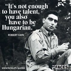 Funny quote by Robert Capa: It's not enough to vae talent, you also have to be Hungarian.