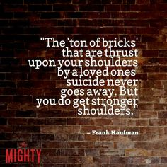 The ton of bricks that are thrust on your shoulders by a loved ones suicide