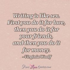 Writing is like sex. First you do it for love, then you do it for your friends, and then you do it for money. #purelovequotes