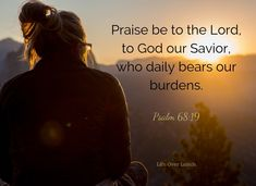 Praise be to the Lord, to God our Savior, who daily bears our burdens. Psalm 68:19