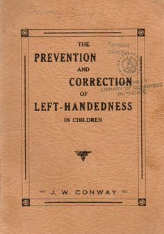 Old books on left-handedness - Prevention and correction of left-handedness Can't believe they used to do this.left handed people are very often doctors, artists and gifted people.I may be biased!