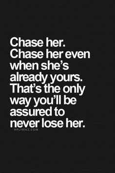 Chase her. Chase her even when she's already yours. That's the only way you'll be assured to never lose her. Don't get complacent or too comfortable in your relationships.