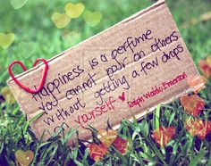 """""""Happiness is a perfume you can not put the others who remain without a few drops on you!"""""""