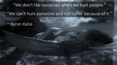 """""""We don't like ourselves when we hurt people."""" """"We can't hurt someone and not suffer because of it."""" ~ Byron Katie"""
