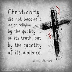 Christianity spread:Not by the quality of it's truth but by the massive blood and fear it's shed throughout centuries
