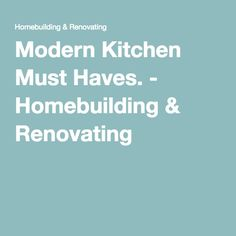 Modern Kitchen Must Haves. - Homebuilding & Renovating