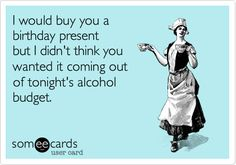 I would buy you a birthday present but I didn't think you wanted it coming out of tonight's alcohol budget.  hehe love this.