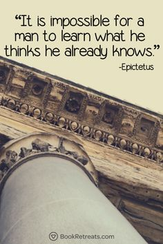 """It is impossible for a man to learn what he thinks he already knows.  -  Epictetus Quote n Meditation""""It is impossible for a man to learn what he thinks he already knows."""" Profound meditation quotes by Epictetus and other teachers at https://bookretreats.com/blog/101-quotes-will-change-way-look-meditation"""