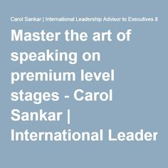 Master the art of speaking on premium level stages - Carol Sankar | International Leadership Advisor to Executives & Established Business Owners