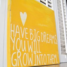 Have big dreams.  You will grow into them <3