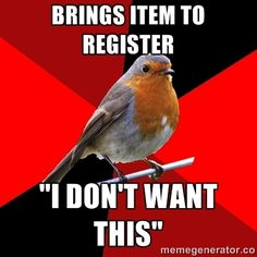 "brings item to register ""i don't want this"" 