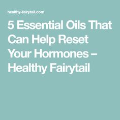 5 Essential Oils That Can Help Reset Your Hormones – Healthy Fairytail