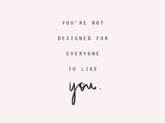 .You're not designed for everyone to like you.