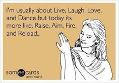 usually live laugh love dance. today it's raise, aim, fire, and reload. ;)