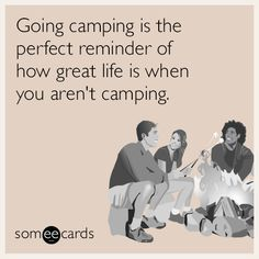 Going camping is the perfect reminder of how great life is when you aren't camping.